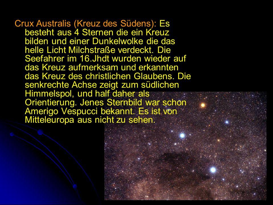 Crux Australis (Kreuz des Südens): Es besteht aus 4 Sternen die ein Kreuz bilden und einer Dunkelwolke die das helle Licht Milchstraße verdeckt. Die S