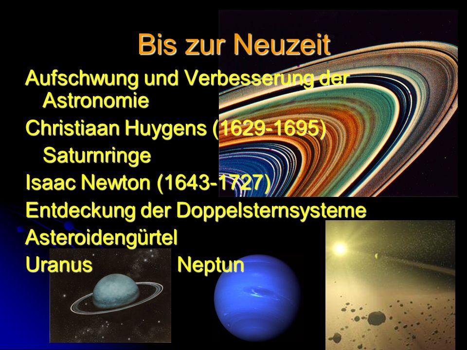 Bis zur Neuzeit Aufschwung und Verbesserung der Astronomie Christiaan Huygens (1629-1695) Saturnringe Isaac Newton (1643-1727) Entdeckung der Doppelsternsysteme Asteroidengürtel Uranus Neptun