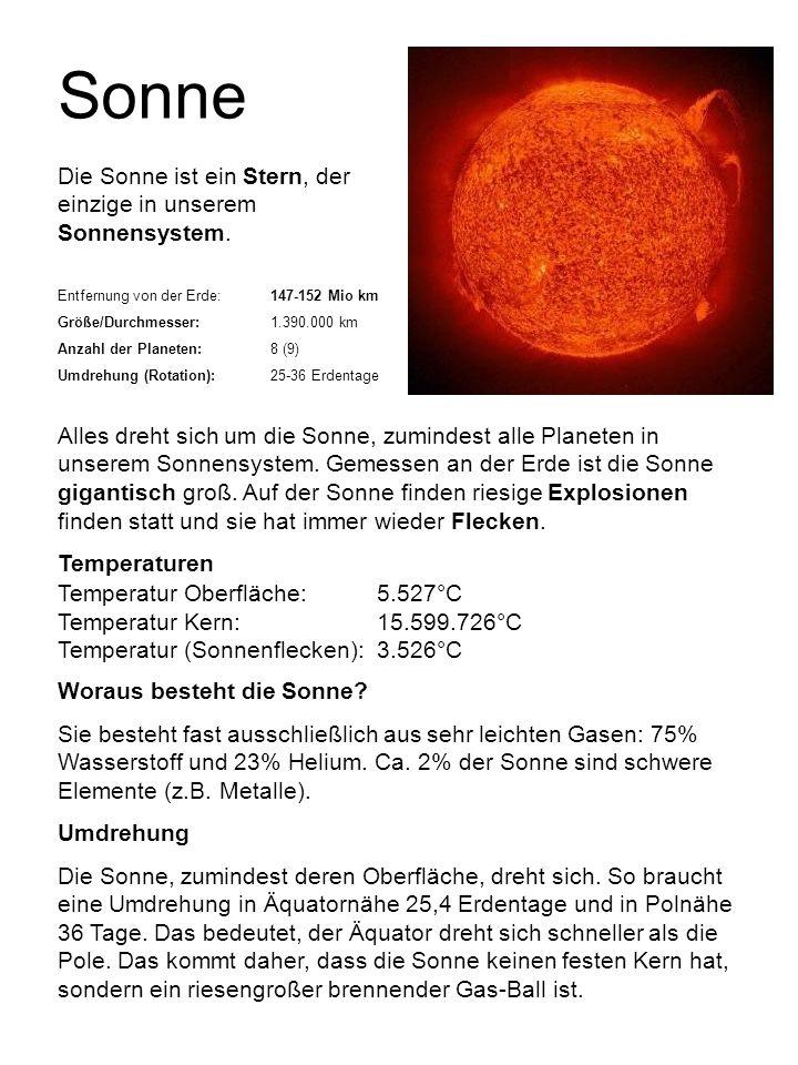 Sonne Die Sonne ist ein Stern, der einzige in unserem Sonnensystem. Entfernung von der Erde:147-152 Mio km Größe/Durchmesser:1.390.000 km Anzahl der P