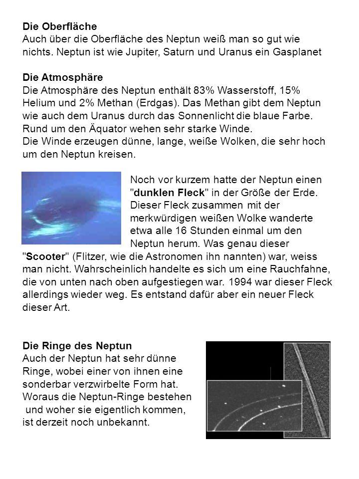 Die Oberfläche Auch über die Oberfläche des Neptun weiß man so gut wie nichts. Neptun ist wie Jupiter, Saturn und Uranus ein Gasplanet Die Atmosphäre