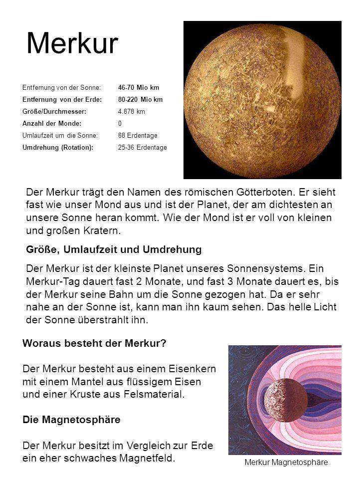 Merkur Entfernung von der Sonne:46-70 Mio km Entfernung von der Erde:80-220 Mio km Größe/Durchmesser:4.878 km Anzahl der Monde:0 Umlaufzeit um die Son