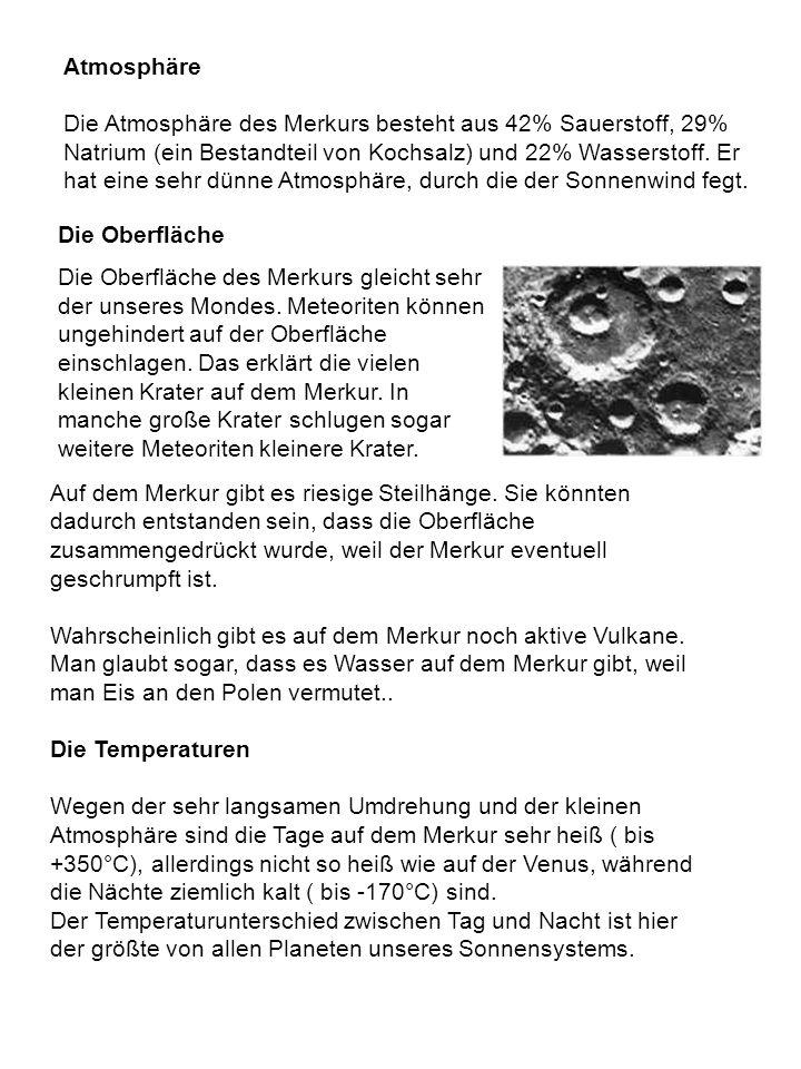 Die Oberfläche Die Oberfläche des Merkurs gleicht sehr der unseres Mondes. Meteoriten können ungehindert auf der Oberfläche einschlagen. Das erklärt d