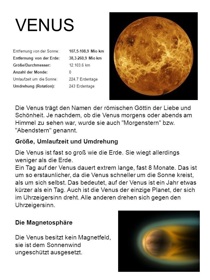 VENUS Entfernung von der Sonne:107,5-108,9 Mio km Entfernung von der Erde:38,3-260,9 Mio km Größe/Durchmesser:12.103,6 km Anzahl der Monde:0 Umlaufzei