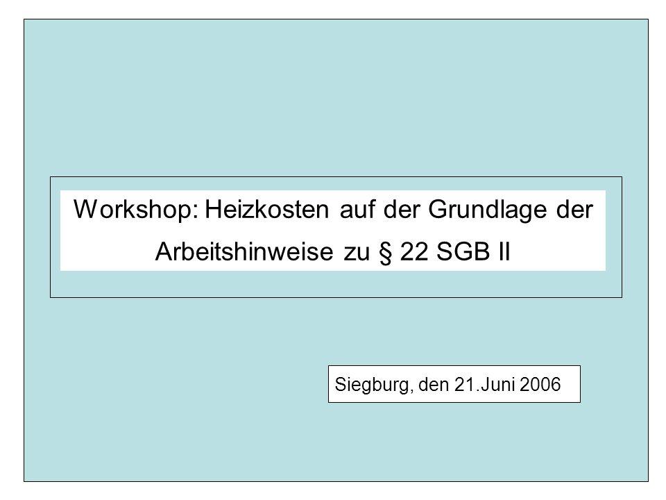 Workshop: Heizkosten auf der Grundlage der Arbeitshinweise zu § 22 SGB II Siegburg, den 21.Juni 2006 Seite 2 Leistungen für Heizung Leistungen für Heizung werden ab Antragstellung in Höhe der angemessenen Aufwendungen erbracht.