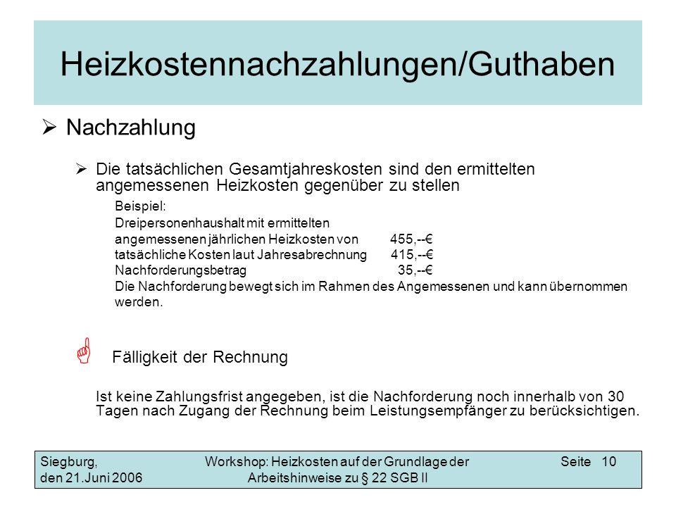 Workshop: Heizkosten auf der Grundlage der Arbeitshinweise zu § 22 SGB II Siegburg, den 21.Juni 2006 Seite 10 Heizkostennachzahlungen/Guthaben Nachzahlung Die tatsächlichen Gesamtjahreskosten sind den ermittelten angemessenen Heizkosten gegenüber zu stellen Beispiel: Dreipersonenhaushalt mit ermittelten angemessenen jährlichen Heizkosten von 455,-- tatsächliche Kosten laut Jahresabrechnung 415,-- Nachforderungsbetrag 35,-- Die Nachforderung bewegt sich im Rahmen des Angemessenen und kann übernommen werden.