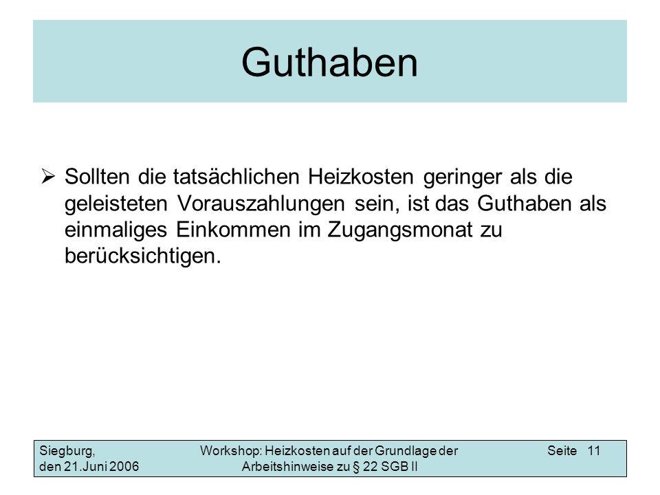 Workshop: Heizkosten auf der Grundlage der Arbeitshinweise zu § 22 SGB II Siegburg, den 21.Juni 2006 Seite 11 Guthaben Sollten die tatsächlichen Heizk