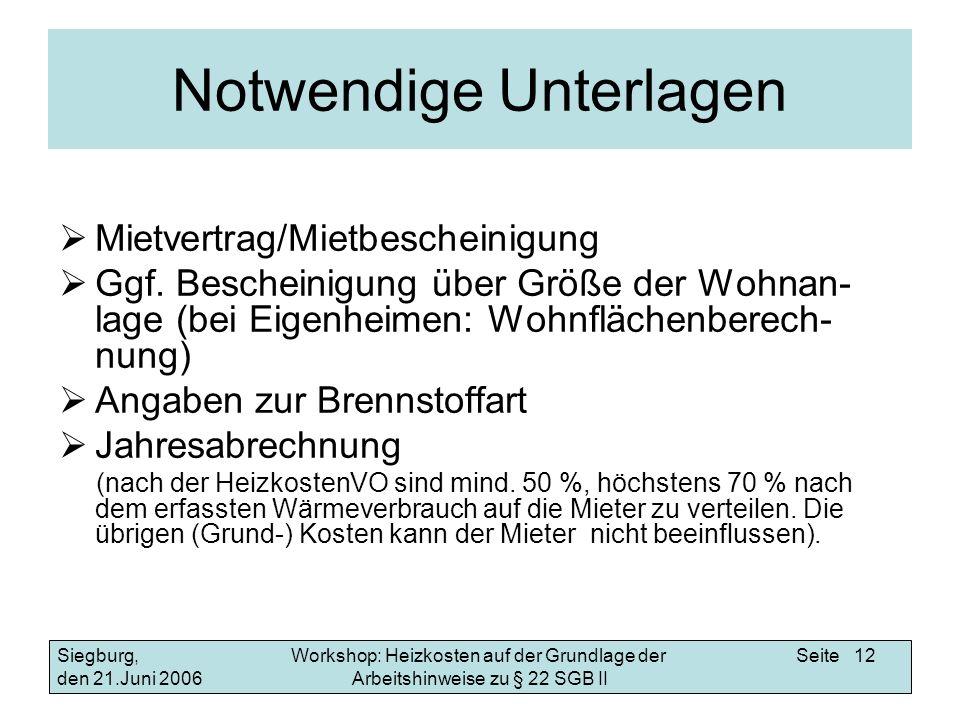 Workshop: Heizkosten auf der Grundlage der Arbeitshinweise zu § 22 SGB II Siegburg, den 21.Juni 2006 Seite 12 Notwendige Unterlagen Mietvertrag/Mietbescheinigung Ggf.