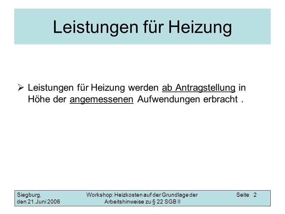 Workshop: Heizkosten auf der Grundlage der Arbeitshinweise zu § 22 SGB II Siegburg, den 21.Juni 2006 Seite 2 Leistungen für Heizung Leistungen für Hei