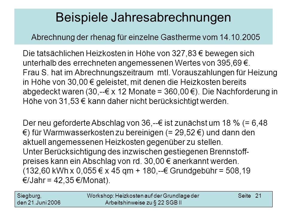 Workshop: Heizkosten auf der Grundlage der Arbeitshinweise zu § 22 SGB II Siegburg, den 21.Juni 2006 Seite 21 Beispiele Jahresabrechnungen Abrechnung der rhenag für einzelne Gastherme vom 14.10.2005 Die tatsächlichen Heizkosten in Höhe von 327,83 bewegen sich unterhalb des errechneten angemessenen Wertes von 395,69.