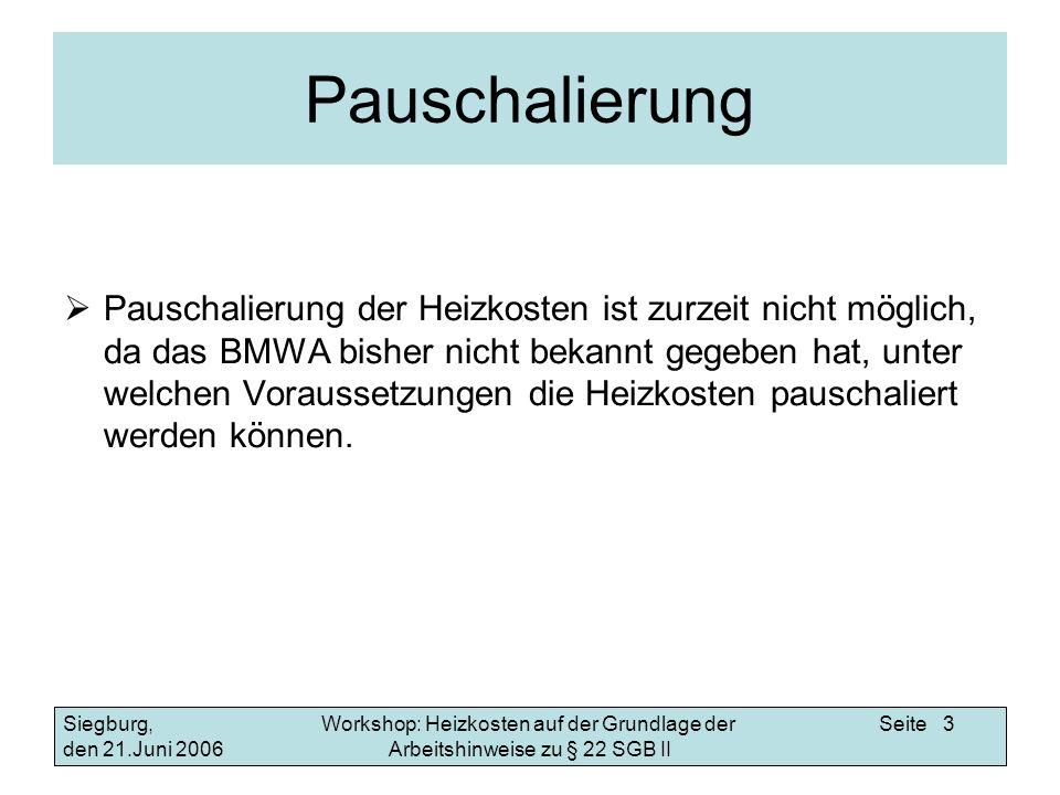 Workshop: Heizkosten auf der Grundlage der Arbeitshinweise zu § 22 SGB II Siegburg, den 21.Juni 2006 Seite 3 Pauschalierung Pauschalierung der Heizkosten ist zurzeit nicht möglich, da das BMWA bisher nicht bekannt gegeben hat, unter welchen Voraussetzungen die Heizkosten pauschaliert werden können.