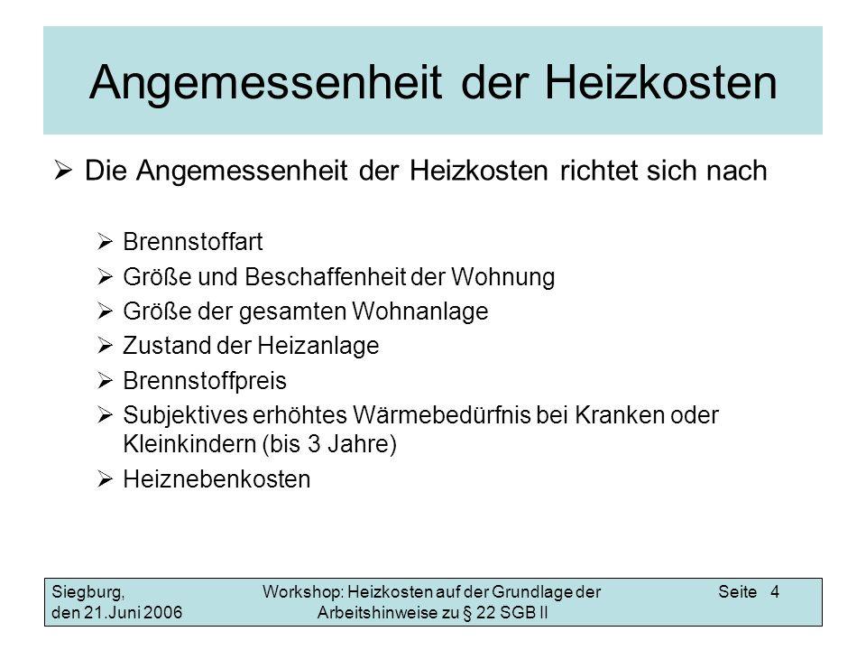 Workshop: Heizkosten auf der Grundlage der Arbeitshinweise zu § 22 SGB II Siegburg, den 21.Juni 2006 Seite 5 Angemessenheit der Heizkosten Liegt eine Jahresabrechnung vor, kann bei einer größeren Wohnanlage für die Beurteilung der Angemessenheit auf den durchschnittlichen Verbrauch aller Bewohner in der Wohnanlage zurückgegriffen werden.
