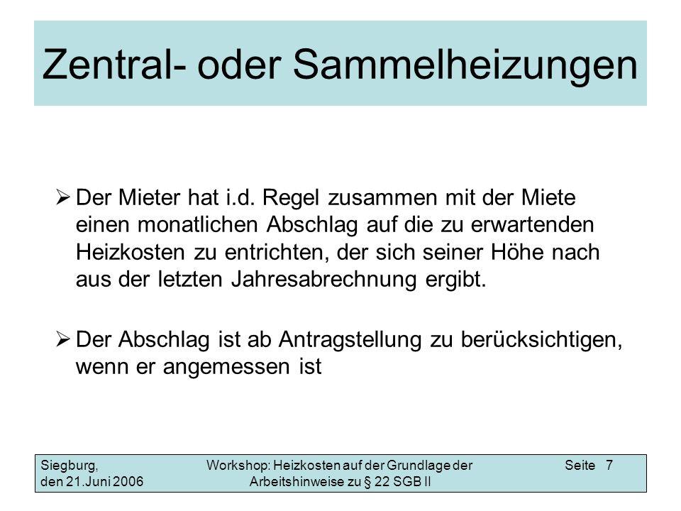 Workshop: Heizkosten auf der Grundlage der Arbeitshinweise zu § 22 SGB II Siegburg, den 21.Juni 2006 Seite 8 Einzelheizungen Der Leistungsempfänger zahlt die anfallenden Vorauszahlungen (z.B.
