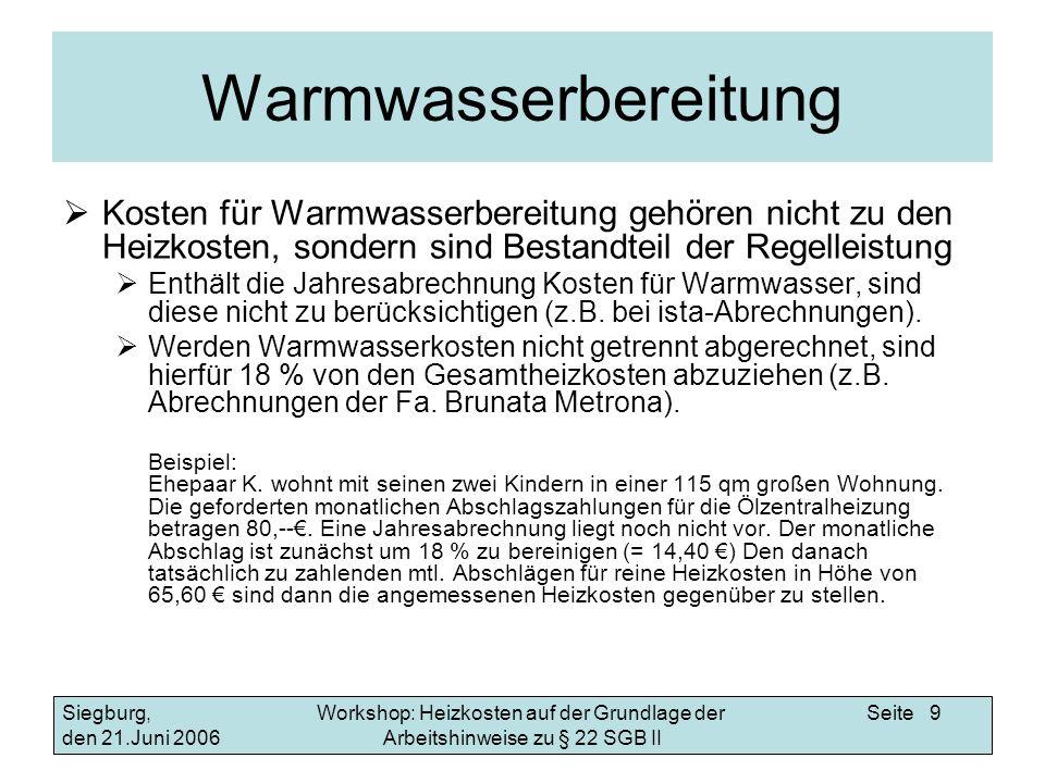 Workshop: Heizkosten auf der Grundlage der Arbeitshinweise zu § 22 SGB II Siegburg, den 21.Juni 2006 Seite 9 Warmwasserbereitung Kosten für Warmwasserbereitung gehören nicht zu den Heizkosten, sondern sind Bestandteil der Regelleistung Enthält die Jahresabrechnung Kosten für Warmwasser, sind diese nicht zu berücksichtigen (z.B.