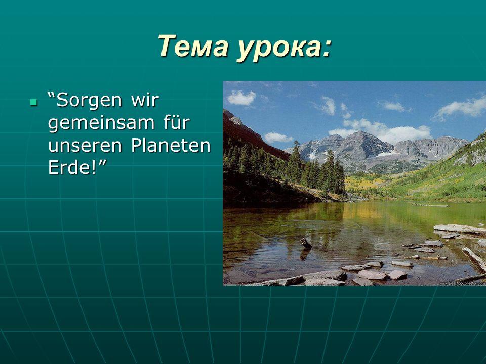 Тема урока: Sorgen wir gemeinsam für unseren Planeten Erde! Sorgen wir gemeinsam für unseren Planeten Erde!