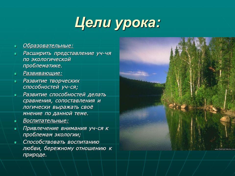 Цели урока: Образовательные: Образовательные: Расширить представление уч-чя по экологической проблематике. Расширить представление уч-чя по экологичес