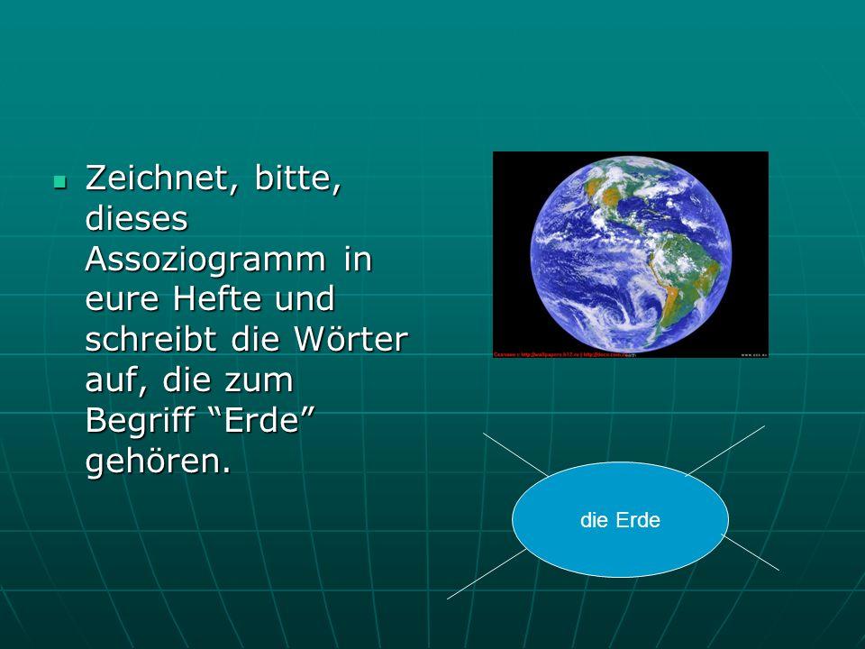 Zeichnet, bitte, dieses Assoziogramm in eure Hefte und schreibt die Wörter auf, die zum Begriff Erde gehören. Zeichnet, bitte, dieses Assoziogramm in