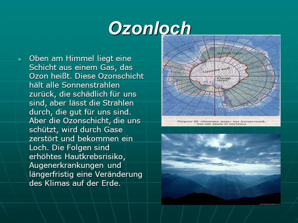 Ozonloch Oben am Himmel liegt eine Schicht aus einem Gas, das Ozon heißt. Diese Ozonschicht hält alle Sonnenstrahlen zurück, die schädlich für uns sin