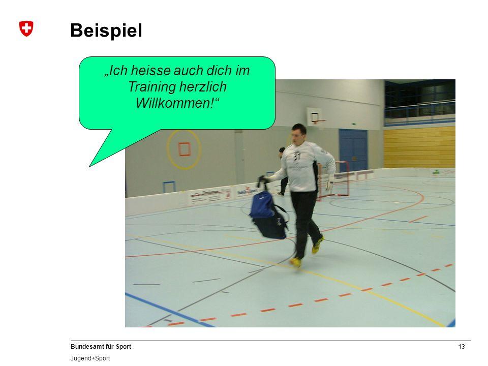 13 Bundesamt für Sport Jugend+Sport Ich heisse auch dich im Training herzlich Willkommen! Beispiel