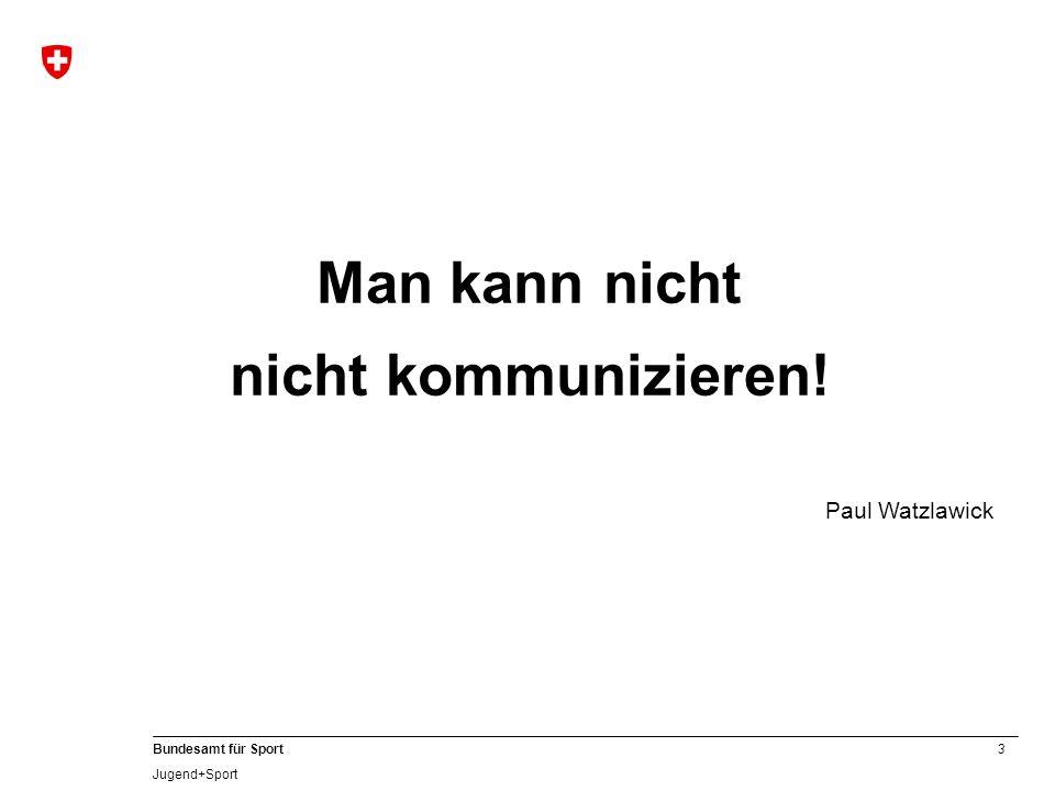 3 Bundesamt für Sport Jugend+Sport Man kann nicht nicht kommunizieren! Paul Watzlawick
