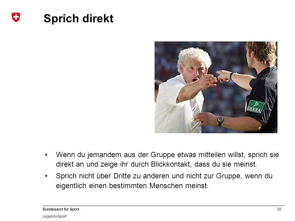 30 Bundesamt für Sport Jugend+Sport Sprich direkt Wenn du jemandem aus der Gruppe etwas mitteilen willst, sprich sie direkt an und zeige ihr durch Bli