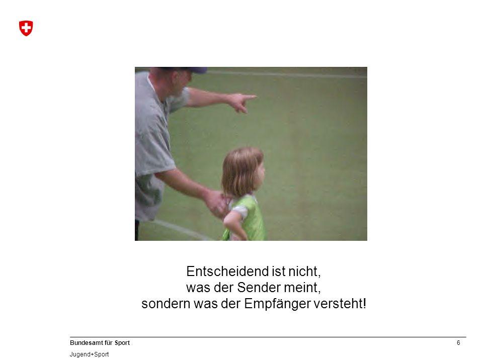 6 Bundesamt für Sport Jugend+Sport Entscheidend ist nicht, was der Sender meint, sondern was der Empfänger versteht!