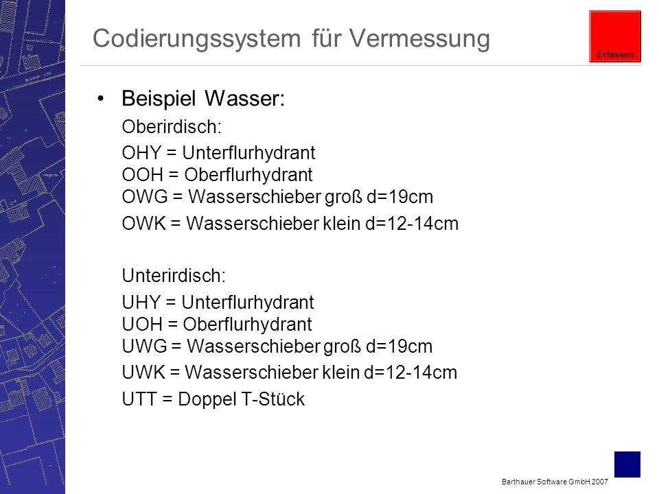 Barthauer Software GmbH 2007 Codierungssystem für Vermessung Beispiel Wasser: Oberirdisch: OHY = Unterflurhydrant OOH = Oberflurhydrant OWG = Wasserschieber groß d=19cm OWK = Wasserschieber klein d=12-14cm Unterirdisch: UHY = Unterflurhydrant UOH = Oberflurhydrant UWG = Wasserschieber groß d=19cm UWK = Wasserschieber klein d=12-14cm UTT = Doppel T-Stück Erfassen