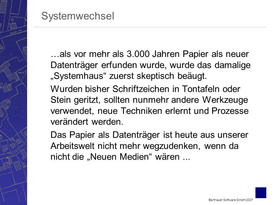 Barthauer Software GmbH 2007 Systemwechsel …als vor mehr als 3.000 Jahren Papier als neuer Datenträger erfunden wurde, wurde das damalige Systemhaus zuerst skeptisch beäugt.