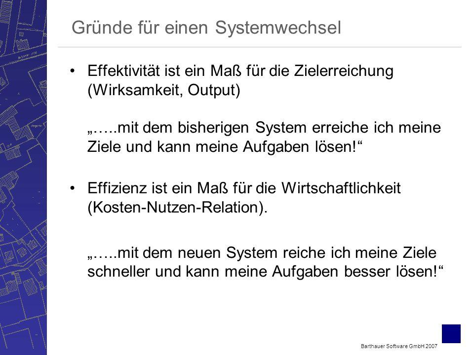 Barthauer Software GmbH 2007 Gründe für einen Systemwechsel Effektivität ist ein Maß für die Zielerreichung (Wirksamkeit, Output) …..mit dem bisherigen System erreiche ich meine Ziele und kann meine Aufgaben lösen.