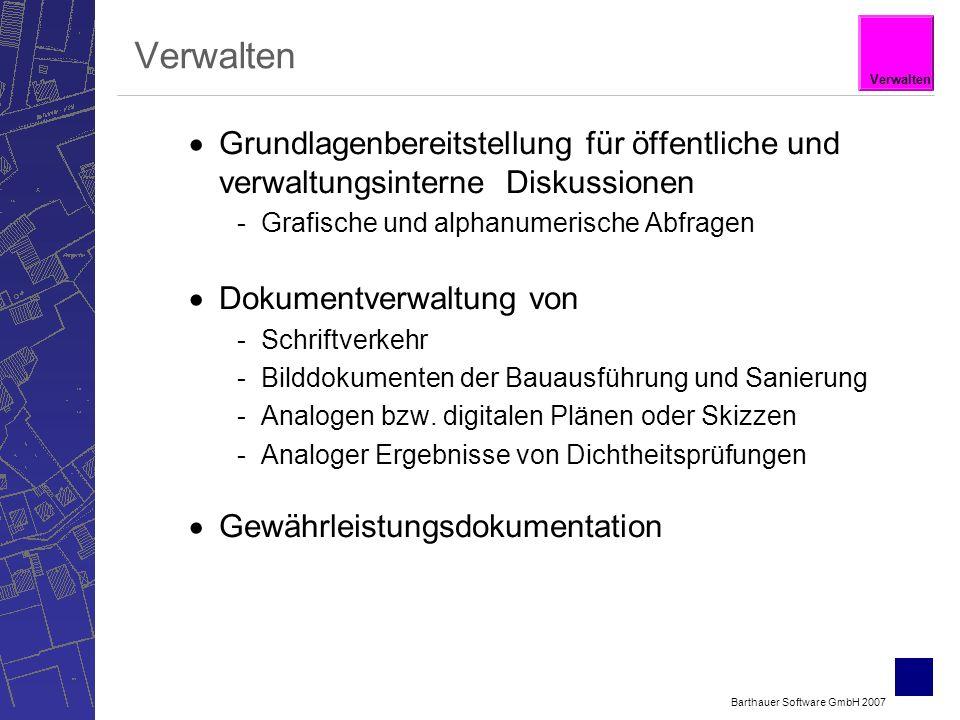 Barthauer Software GmbH 2007 Verwalten Grundlagenbereitstellung für öffentliche und verwaltungsinterne Diskussionen -Grafische und alphanumerische Abfragen Dokumentverwaltung von -Schriftverkehr -Bilddokumenten der Bauausführung und Sanierung -Analogen bzw.