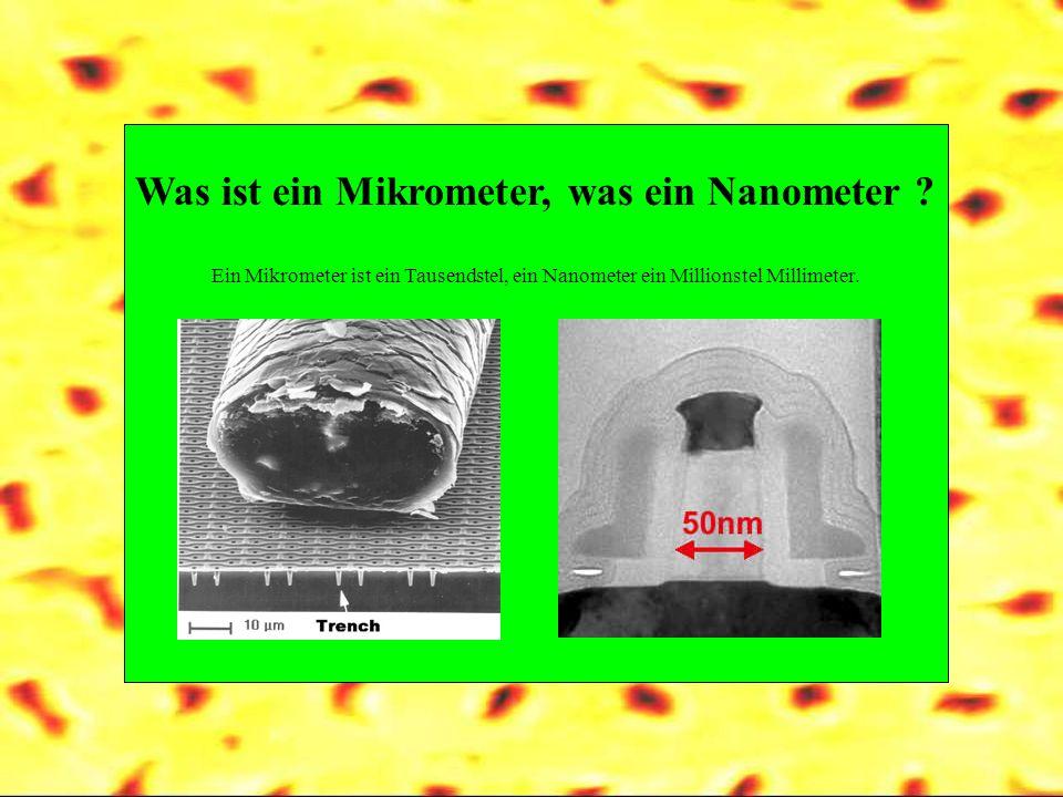 Was ist ein Mikrometer, was ein Nanometer ? Ein Mikrometer ist ein Tausendstel, ein Nanometer ein Millionstel Millimeter.