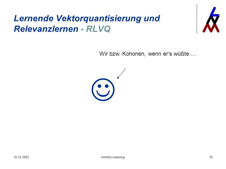 10.12.2003Antrittsvorlesung16 Lernende Vektorquantisierung und Relevanzlernen - RLVQ Wir bzw. Kohonen, wenn ers wüßte …
