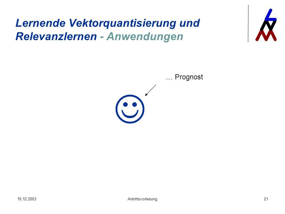 10.12.2003Antrittsvorlesung21 Lernende Vektorquantisierung und Relevanzlernen - Anwendungen … Prognost