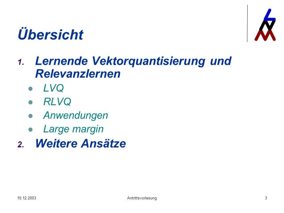 10.12.2003Antrittsvorlesung3 Übersicht 1. Lernende Vektorquantisierung und Relevanzlernen LVQ RLVQ Anwendungen Large margin 2. Weitere Ansätze
