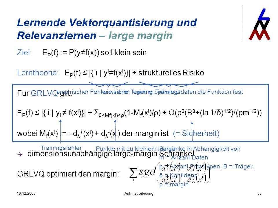 10.12.2003Antrittsvorlesung30 Ziel: E P (f) := P(yf(x)) soll klein sein Lerntheorie: E P (f) |{ i | y i f(x i )}| + strukturelles Risiko Für GRLVQ gil