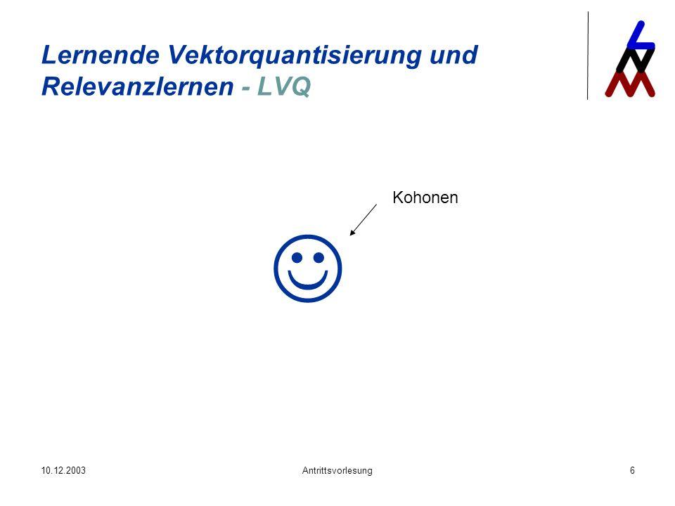 10.12.2003Antrittsvorlesung6 Lernende Vektorquantisierung und Relevanzlernen - LVQ Kohonen