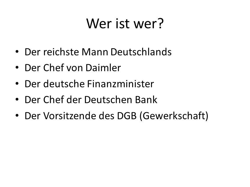 Wer ist wer? Der reichste Mann Deutschlands Der Chef von Daimler Der deutsche Finanzminister Der Chef der Deutschen Bank Der Vorsitzende des DGB (Gewe