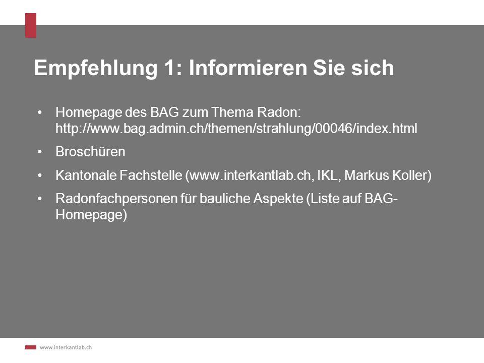 Empfehlung 1: Informieren Sie sich Homepage des BAG zum Thema Radon: http://www.bag.admin.ch/themen/strahlung/00046/index.html Broschüren Kantonale Fa