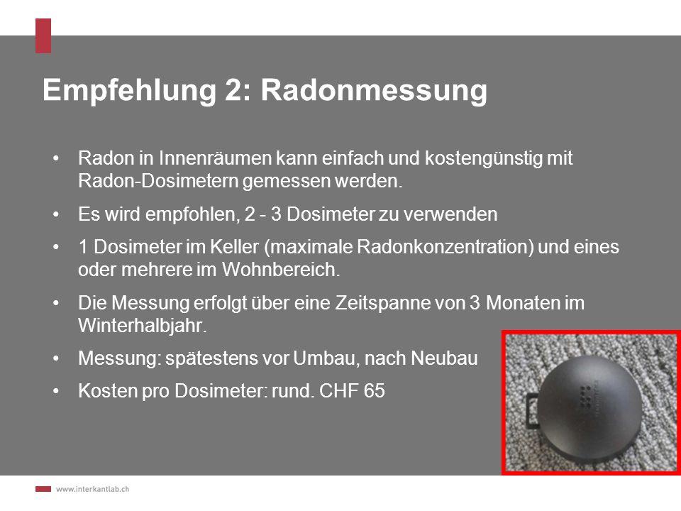 Empfehlung 2: Radonmessung Radon in Innenräumen kann einfach und kostengünstig mit Radon-Dosimetern gemessen werden. Es wird empfohlen, 2 - 3 Dosimete
