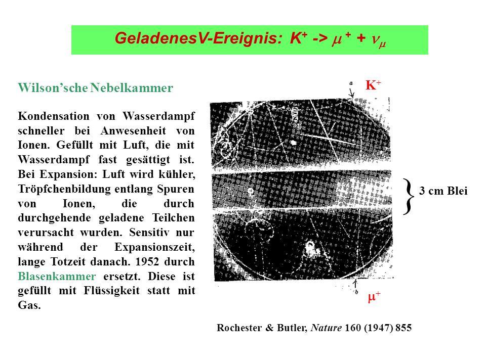 K+K+ + 3 cm Blei } GeladenesV-Ereignis: K + -> + + Rochester & Butler, Nature 160 (1947) 855 Wilsonsche Nebelkammer Kondensation von Wasserdampf schne
