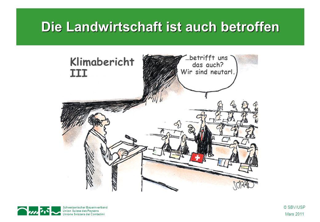 Schweizerischer Bauernverband Union Suisse des Paysans Unione Svizzera dei Contadini © SBV/USP Mars 2011 Klimabericht III …betrifft uns das auch? Wir