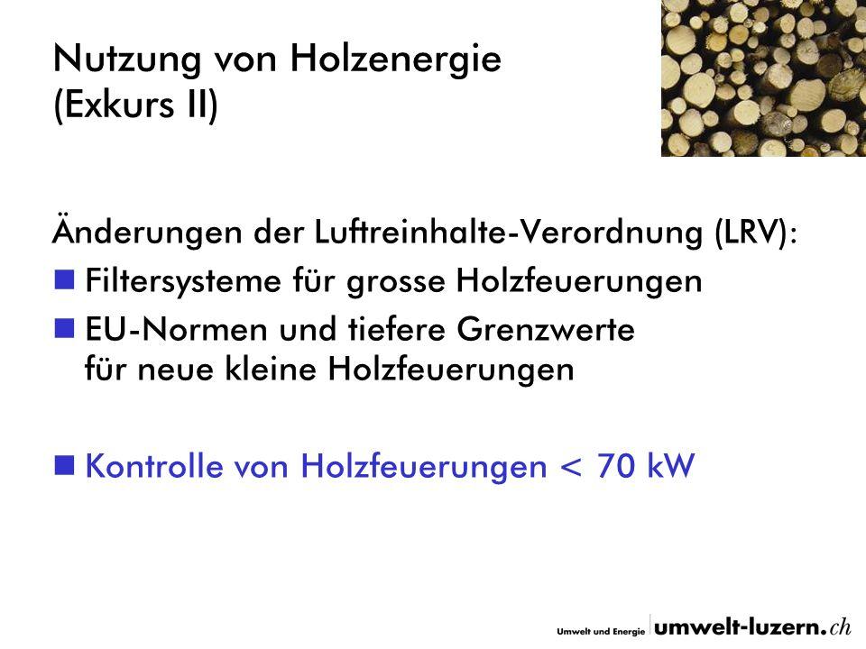 Nutzung von Holzenergie (Exkurs II) Änderungen der Luftreinhalte-Verordnung (LRV): Filtersysteme für grosse Holzfeuerungen EU-Normen und tiefere Grenzwerte für neue kleine Holzfeuerungen Kontrolle von Holzfeuerungen < 70 kW