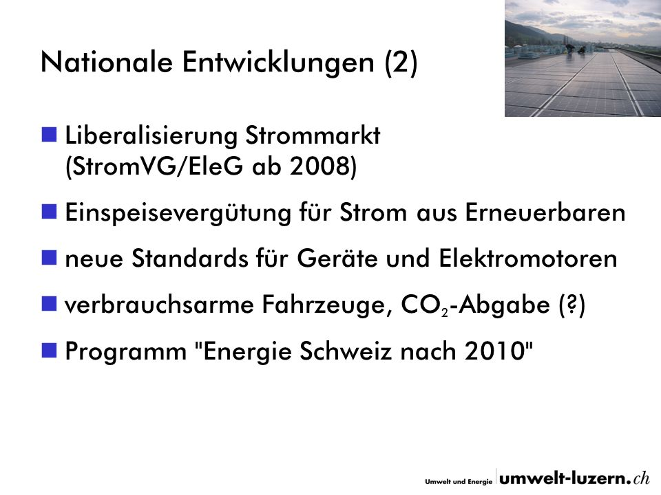 Nationale Entwicklungen (2) Liberalisierung Strommarkt (StromVG/EleG ab 2008) Einspeisevergütung für Strom aus Erneuerbaren neue Standards für Geräte und Elektromotoren verbrauchsarme Fahrzeuge, CO 2 -Abgabe (?) Programm Energie Schweiz nach 2010