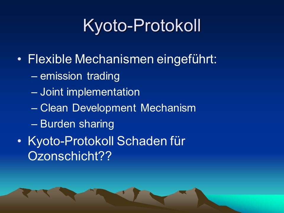 Kyoto-Protokoll Flexible Mechanismen eingeführt: –emission trading –Joint implementation –Clean Development Mechanism –Burden sharing Kyoto-Protokoll Schaden für Ozonschicht??
