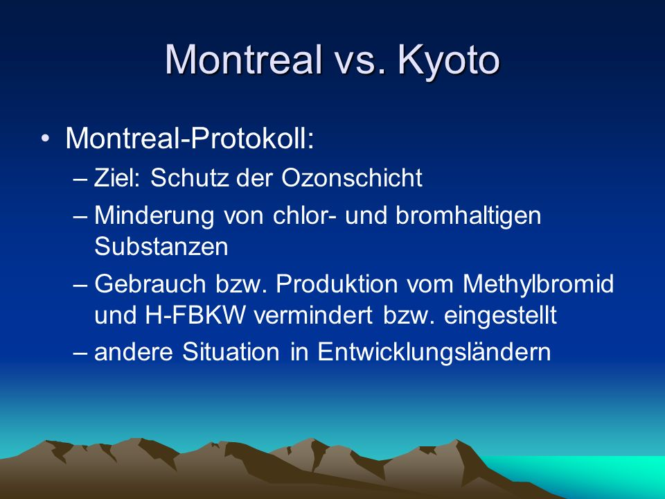 Montreal vs. Kyoto Montreal-Protokoll: –Ziel: Schutz der Ozonschicht –Minderung von chlor- und bromhaltigen Substanzen –Gebrauch bzw. Produktion vom M