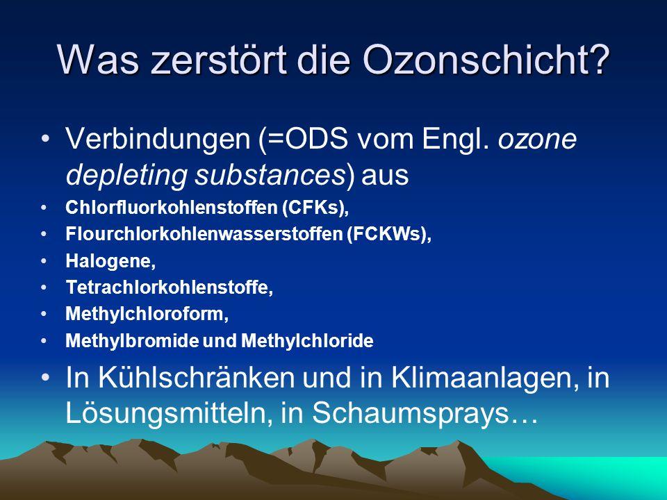 Was zerstört die Ozonschicht? Verbindungen (=ODS vom Engl. ozone depleting substances) aus Chlorfluorkohlenstoffen (CFKs), Flourchlorkohlenwasserstoff