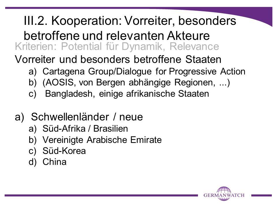 III.2.Kooperation: Vorreiter, besonders betroffene und relevanten Akteure Kriterien: Potential für Dynamik, Relevance Vorreiter und besonders betroffene Staaten a)Cartagena Group/Dialogue for Progressive Action b)(AOSIS, von Bergen abhängige Regionen,...) c) Bangladesh, einige afrikanische Staaten a)Schwellenländer / neue a)Süd-Afrika / Brasilien b)Vereinigte Arabische Emirate c)Süd-Korea d)China