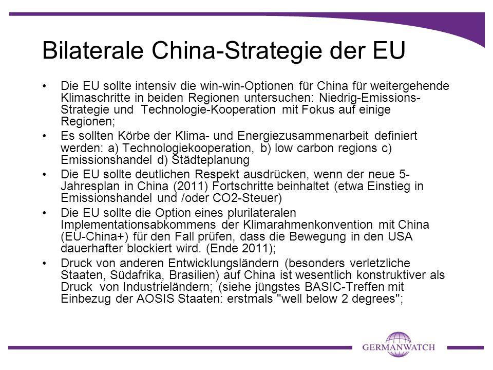 Bilaterale China-Strategie der EU Die EU sollte intensiv die win-win-Optionen für China für weitergehende Klimaschritte in beiden Regionen untersuchen: Niedrig-Emissions- Strategie und Technologie-Kooperation mit Fokus auf einige Regionen; Es sollten Körbe der Klima- und Energiezusammenarbeit definiert werden: a) Technologiekooperation, b) low carbon regions c) Emissionshandel d) Städteplanung Die EU sollte deutlichen Respekt ausdrücken, wenn der neue 5- Jahresplan in China (2011) Fortschritte beinhaltet (etwa Einstieg in Emissionshandel und /oder CO2-Steuer) Die EU sollte die Option eines plurilateralen Implementationsabkommens der Klimarahmenkonvention mit China (EU-China+) für den Fall prüfen, dass die Bewegung in den USA dauerhafter blockiert wird.