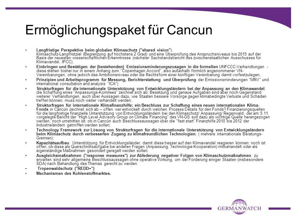 Ermöglichungspaket für Cancun Langfristige Perspektive beim globalen Klimaschutz ( shared vision ): Klimaschutz-Langfristziel (Begrenzung auf höchstens 2 Grad) und eine Überprüfung des Anspruchsniveaus bis 2015 auf der Basis der neuesten wissenschaftlichen Erkenntnisse (nächster Sachstandsbericht des zwischenstaatlichen Ausschusses für Klimawandel, IPCC); Einbringen und Bestätigen der (bestehenden) Emissionsminderungszusagen in die formellen UNFCCC-Verhandlungen - diese stehen bisher nur in einem Anhang zum Copenhagen Accord , also außerhalb förmlich angenommener VN- Vereinbarungen, ohne jedoch das Ambitionsniveau oder die Rechtsform einer künftigen Vereinbarung damit vorfestzulegen; Prinzipien und Arbeitsprogramm für Messung, Berichterstattung und Überprüfung der Emissionsminderungen MRV und international consultation and analysis ICA ) Strukturfragen für die internationale Unterstützung von Entwicklungsländern bei der Anpassung an den Klimawandel; die Schaffung eines Anpassungs-Komitees zeichnet sich ab; Besetzung und genaue Aufgaben sind aber noch Gegenstand weiterer Verhandlungen, auch über Aussagen dazu, wie Staaten bessere Vorsorge gegen klimabedingte Verluste und Schäden treffen können, muss noch weiter verhandelt werden; Strukturfragen für internationale Klimafinanzhilfe; ein Beschluss zur Schaffung eines neuen internationalen Klima- Fonds in Cancún zeichnet sich ab – offen: wer entwickelt durch welchen Prozess Details für den Fonds.