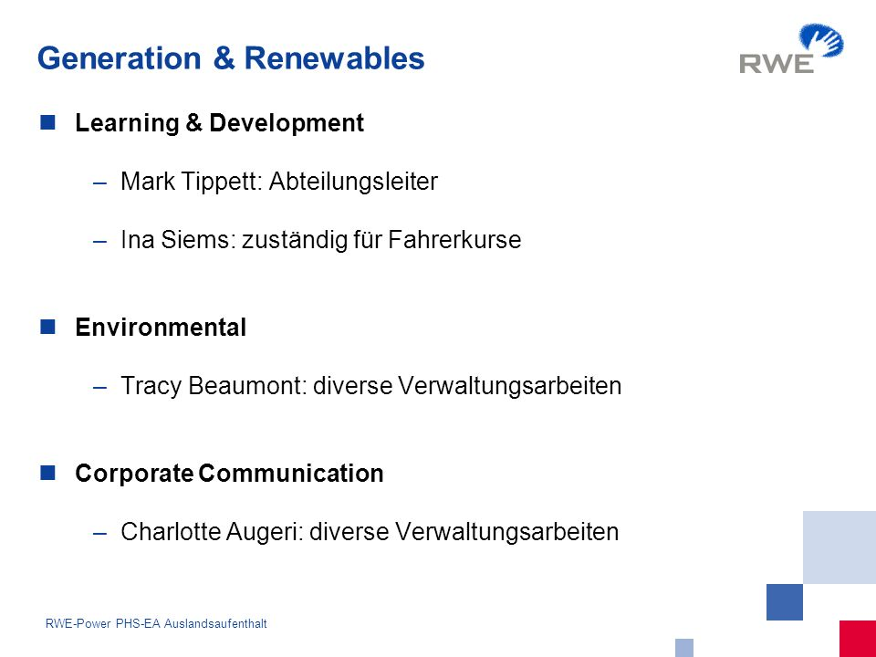 9 RWE-Power PHS-EA Auslandsaufenthalt Learning & Development –Mark Tippett: Abteilungsleiter –Ina Siems: zuständig für Fahrerkurse Environmental –Tracy Beaumont: diverse Verwaltungsarbeiten Corporate Communication –Charlotte Augeri: diverse Verwaltungsarbeiten Generation & Renewables