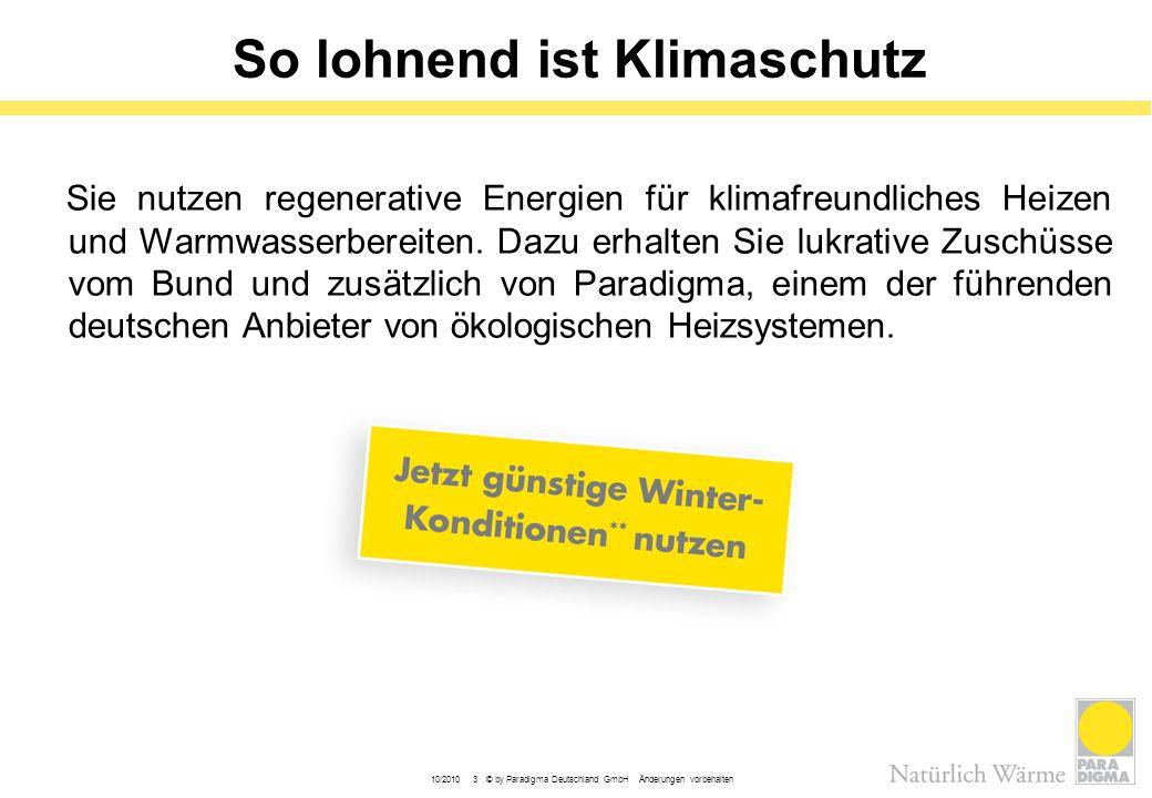 10/2010 3 © by Paradigma Deutschland GmbH Änderungen vorbehalten So lohnend ist Klimaschutz Sie nutzen regenerative Energien für klimafreundliches Hei